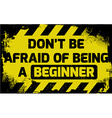 Dont be afraid of being a beginner sign vector image vector image