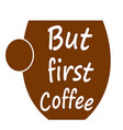 but first coffee - cup of coffee logo vector image vector image