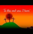to this end was i born vector image vector image