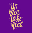 its nice to be nice lettering phrase for postcard vector image vector image