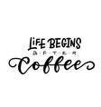 life begins after coffee - hand lettering vector image vector image