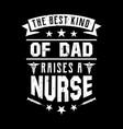best kind dad raises a nurse -nurse t shirt vector image