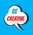 comic speech bubble with phrase be creative vector image