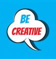 comic speech bubble with phrase be creative vector image vector image