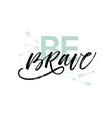 be brave phrase modern brush calligraphy vector image