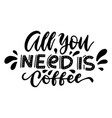 all you need is coffee - original inspirational vector image vector image