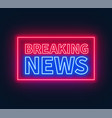 neon breaking news sign on brick wall background vector image vector image